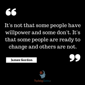 It's not that some people have willpower and some don't. It's that some people are ready to change and others are not.     James Gordon, M.D.