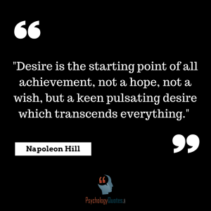 """Desire is the starting point of all achievement, not a hope, not a wish, but a keen pulsating desire which transcends everything."" --Napoleon Hill"
