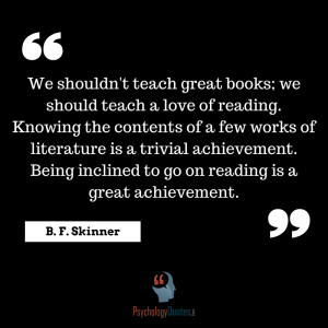 We shouldn't teach great books; we should teach a love of reading. Knowing the contents of a few works of literature is a trivial achievement. Being inclined to go on reading is a great achievement. educational psychology quotes