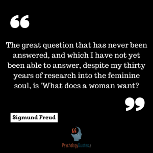 psychology quotes Frued The great question that has never been answered, and which I have not yet been able to answer, despite my thirty years of research into the feminine soul, is 'What does a woman want?