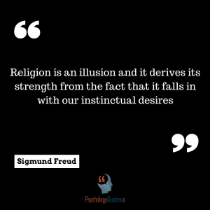 social psychology quotes Religion is an illusion and it derives its strength from the fact that it falls in with our instinctual desires. sigmund frued