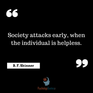 society attacks early, when the individual is helpless.B. F. Skinner